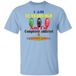 I Am 22 Years Old And I'm Completely Addicted To Coolmath Games T-Shirts, Hoodies, Long Sleeve