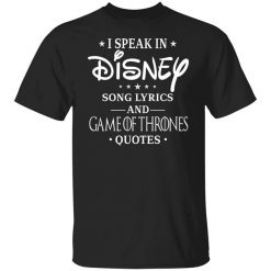 I Speak In Disney Song Lyrics and Game Of Thrones Quotes T-Shirts, Hoodies, Long Sleeve