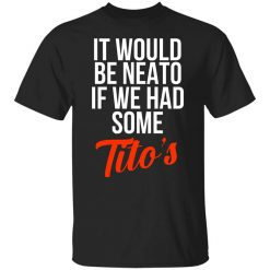 It Would Be Neato If We Had Some Tito's T-Shirts, Hoodies, Long Sleeve