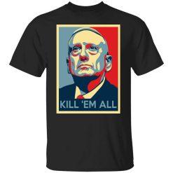 Mad Dog James Mattis Kill 'Em All T-Shirts, Hoodies, Long Sleeve