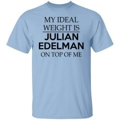 My Ideal Weight Is Julian Edelman On Top Of Me T-Shirts, Hoodies, Long Sleeve