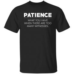 Patience What You Have When There Are Too Many Witnesses T-Shirt