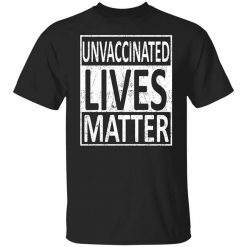 Unvaccinated Lives Matter T-Shirts, Hoodies, Long Sleeve