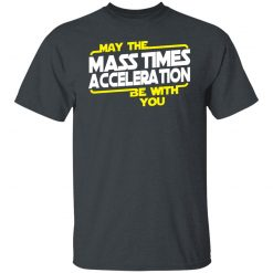 May The Mass Times Acceleration Be With You T-Shirts, Hoodies, Long Sleeve
