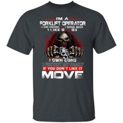 I'm A Forklift Operator I Love Freedom I Drink Beer I Like Boobs I Own Guns T-Shirts, Hoodies, Long Sleeve