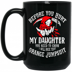 Before You Hurt My Daughter You Need To Know I Will Rock That Orange Jumpsuit Mug