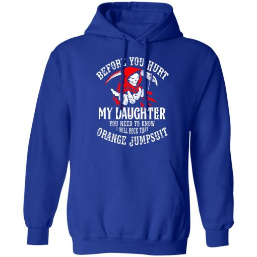 Before You Hurt My Daughter You Need To Know I Will Rock That Orange Jumpsuit T-Shirts, Hoodies, Long Sleeve