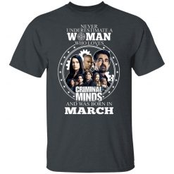 Never Underestimate A Woman Who Loves Criminal Minds And Was Born In March T-Shirts, Hoodies, Long Sleeve