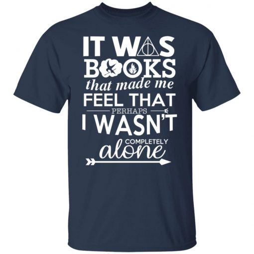 It Was Books That Made Me Feel That Perhaps I Wasn't Completely Alone T-Shirts, Hoodies, Long Sleeve