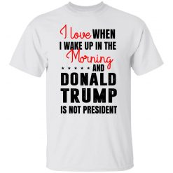I Love When I Wake Up In The Morning And Donald Trump Is Not President T-Shirts, Hoodies, Long Sleeve