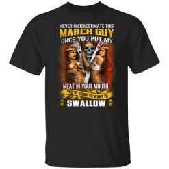 Never Underestimate This March Guy Once You Put My Meat In You Mouth T-Shirts, Hoodies, Long Sleeve