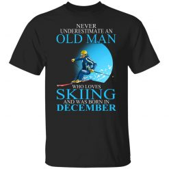 Never Underestimate An Old Man Who Loves Skiing And Was Born In December T-Shirts, Hoodies, Long Sleeve