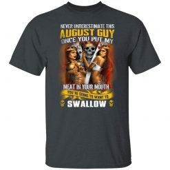 Never Underestimate This August Guy Once You Put My Meat In You Mouth T-Shirts, Hoodies, Long Sleeve