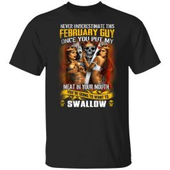 Never Underestimate This February Guy Once You Put My Meat In You Mouth T-Shirts, Hoodies, Long Sleeve