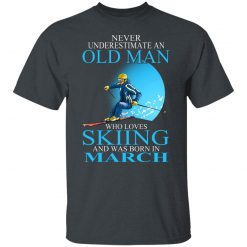 Never Underestimate An Old Man Who Loves Skiing And Was Born In March T-Shirts, Hoodies, Long Sleeve