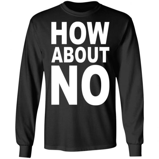 How About No T-Shirts, Hoodies, Long Sleeve