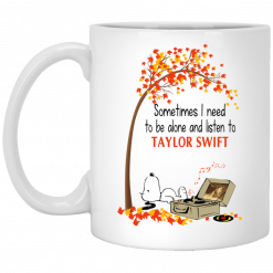 Sometimes I Need To Be Alone And Listen To Taylor Swift Mug