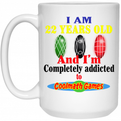 I Am 22 Years Old And I'm Completely Addicted To Coolmath Games Mug