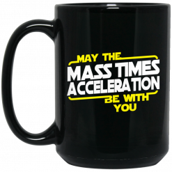 May The Mass Times Acceleration Be With You Mug
