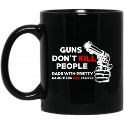 Guns Don't Kill People Dads With Pretty Daughters Kill People Mug