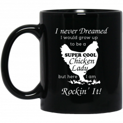 I Never Dreamed I Would Grow Up To Be A Super Cool Chicken Lady Mug