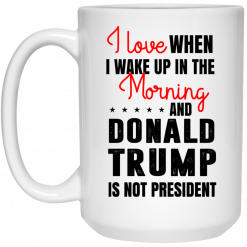 Love When I Wake Up In The Morning And Donald Trump Is Not President Mug