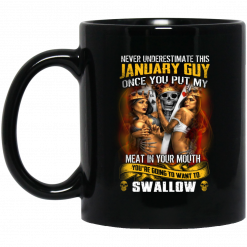Never Underestimate This January Guy Once You Put My Meat In You Mouth Mug