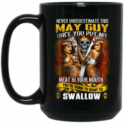 Never Underestimate This May Guy Once You Put My Meat In You Mouth Mug