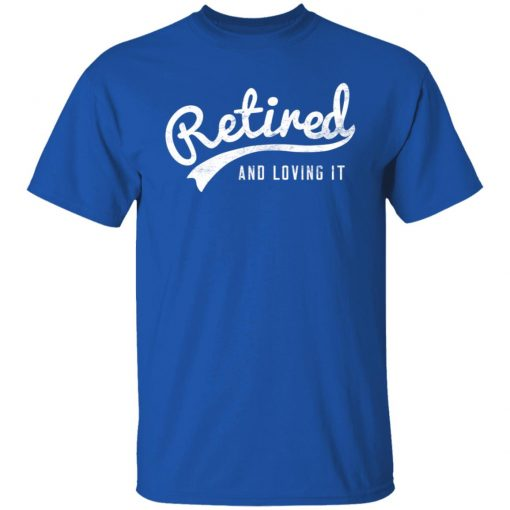 Retired And Loving It T-Shirts, Hoodies, Long Sleeve