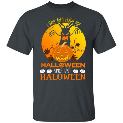 I Have Been Ready For Halloween Since Last Halloween T-Shirts, Hoodies, Long Sleeve