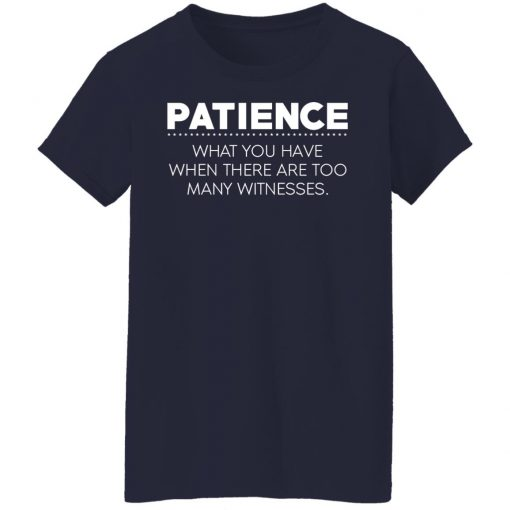 Patience What You Have When There Are Too Many Witnesses T-Shirts, Hoodies, Long Sleeve