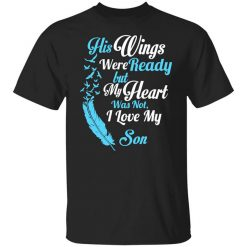His Wings Were Ready But My Heart Was Not I Love My Son Mom T-Shirt