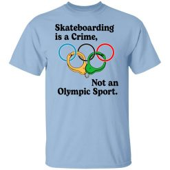 Skateboarding Is A Crime, Not An Olympic Sport T-Shirts, Hoodies, Long Sleeve