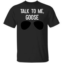 Talk To Me Goose Wear Sunglass T-Shirts, Hoodies, Long Sleeve