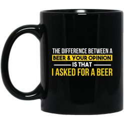 The Difference Between A Beer Your Opinion Is That I Asked For A Beer Mug
