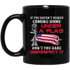 Veteran If You Haven't Risked Coming Home Under A Flag Don't You Dare Disrespect It Mug