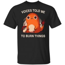 Voices Told Me To Burn Things T-Shirts, Hoodies, Long Sleeve