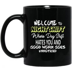 Welcome To Night Shift Where Day Shift Hates You And Good Work Goes Unnoticed Mug