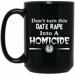 Don't Turn This Date Rape Into A Homicide Mug