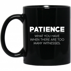 Patience What You Have When There Are Too Many Witnesses Mug