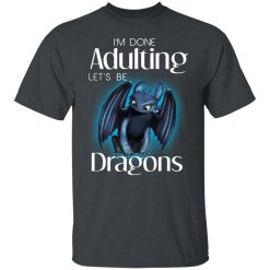 I'm Done Adulting Let's Be Dragons T-Shirts, Hoodies, Long Sleeve