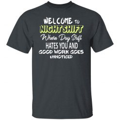 Welcome To Night Shift Where Day Shift Hates You And Good Work Goes Unnoticed T-Shirts, Hoodies, Long Sleeve