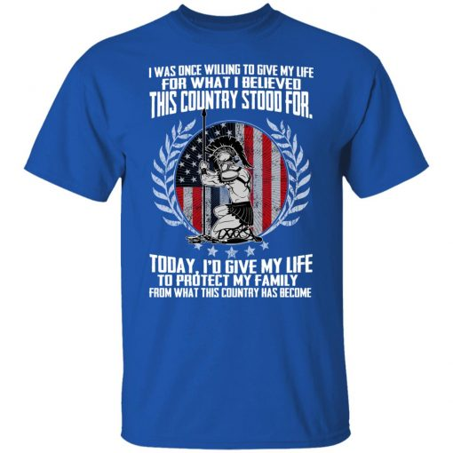 I Was Once Willing To Give My Life For What I believed This Country Stood For T-Shirts, Hoodies, Long Sleeve