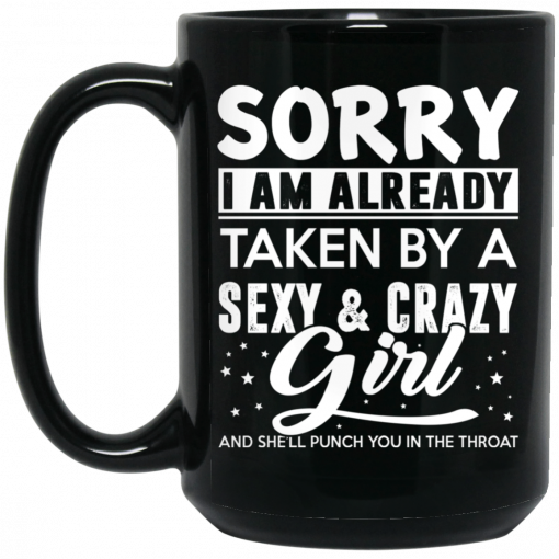 Sorry I Am Already Taken By A Sexy & Crazy Girl And She'll Punch You In The Throat Mug